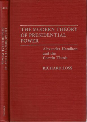 The Modern Theory of Presidential Power : Alexander Hamilton and the Corwin Thesis. Richard Loss