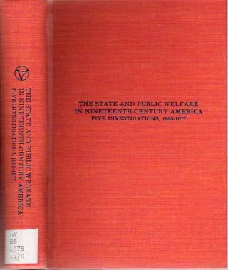 The State and Public Welfare in Nineteenth-Century America : Five Investigations 1833-1877....