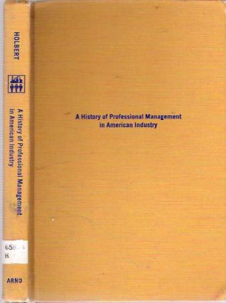 A History of Professional Management in American Industry. Hayward Janes Holbert