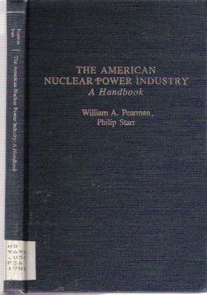 The American Nuclear Power Industry : A Handbook. William A Pearman, Philip Starr