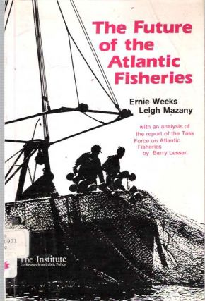 The Future of the Atlantic Fisheries. Ernie P Weeks, Leigh Mazany.