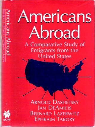 Americans Abroad : A Comparative Study of Emigrants from the United States. Arnold Dashefsky,...