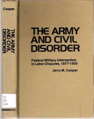 The Army and Civil Disorder: Federal Military Intervention in Labor Disputes, 1877-1900. Jerry...