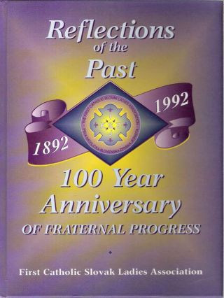 Reflections of the Past : 100 Year Anniversary of Fraternal Progress [1892-1992]. Dolores J. Soska, First Catholic Slovak Ladies Association, FCSLA National.