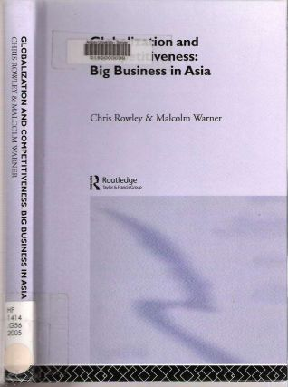 Globalization and Competitiveness : Big Business in Asia. Chris Rowley, Malcolm Warner