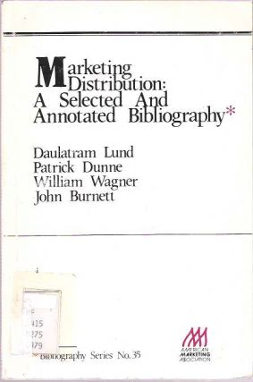 Marketing Distribution : A Selected and Annotated Bibliography. Daulatram Lund, John Burnett, William Wagner, Patrick Dunne.