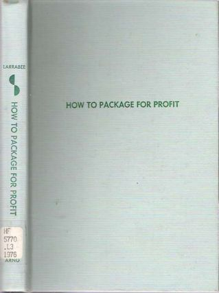 How to Package for Profit : A Manual of Packaging. Carroll B. Larrabee.