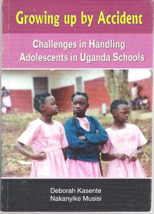 Growing up by Accident : Challenges in Handling Adolescents in Uganda Schools. Deborah Kasente,...