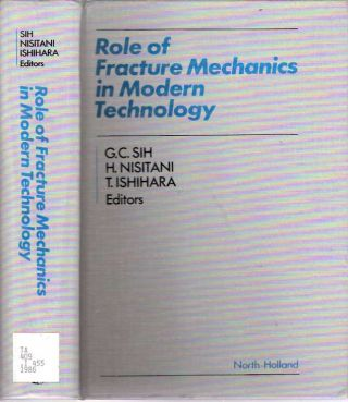Role of Fracture Mechanics in Modern Technology Proceedings of the International Conference on the Role of Fracture Mechanics in Modern Technology, Fukuoka, Japan, 2-6 June, 1986. George C Sih, Tomoo Ishihara, Hironobu Nisitani.