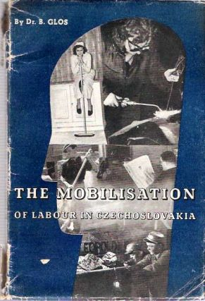 The Mobilisation of Labour in Czechoslovakia : The problem of Man-power. Bohuslav Glos, J Bohdan