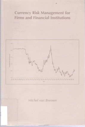 Currency Risk Management for Firms and Financial Institutions. Michel R. R. van Bremen.