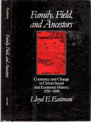 Family, Fields, and Ancestors : Constancy and Change in China's Social and Economic History 1550-1949. Lloyd E. Eastman.