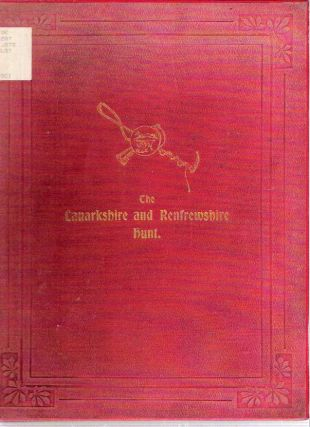 The Lanarkshire & Renfrewshire Hunt : A book dealing with the history of the pack, touching briefly on the sport enjoyed and memorable incidents in the field. Tantivy.