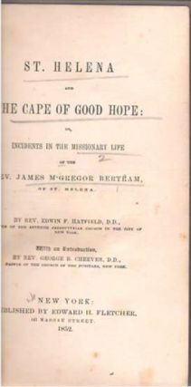 St Helena and the Cape of Good Hope : Or Incidents in the Missionary Life of the Rev. James M'Gregor Bertram of St Helena. Edwin Francis Hatfield, George Barrell Cheever.