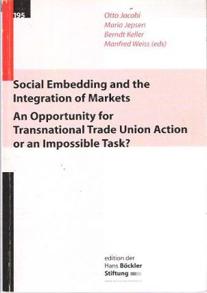 Social Embedding and the Integration of Markets : An Opportunity for Transnational Trade Union Action or an Impossible Task? Otto Jacobi, Manfred Weiss, Berndt Keller, Maria Jepsen.