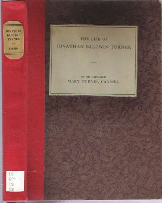 The Life of Jonathan Baldwin Turner. Mary Turner Carriel