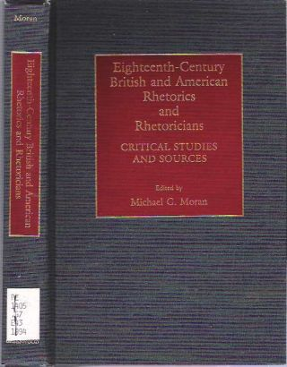 Eighteenth-Century British and American Rhetorics and Rhetoricians : Critical Studies and Sources. Michael G. Moran.