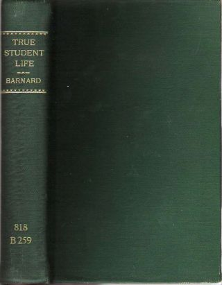 True Student Life : Letters, Essays, and Thoughts on Studies and Conduct : Addressed to Young Persons by Men Eminent in Literature and Affairs. Henry Barnard.