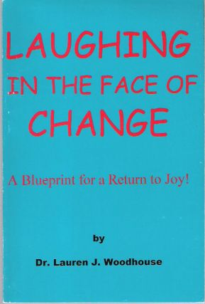 Laughing in the Face of Change : A Blueprint for a Return to Joy! Lauren J. Woodhouse