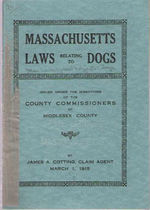 Massachusetts Laws Relating to Dogs : Issued under the Directions of the County Commissioners of Middlesex County. Levi S Gould, James A. Cotting, Erson B. Barlow, Chester B. Williams, County Commissioners, Claim Agent.